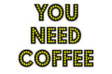 You Need Coffee!