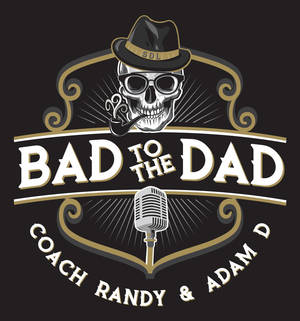 Bad to the Dad Podcast with Coach Randy and Adam D