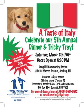 "On Saturday, March 8, 2014, Home for Good Dog Rescue will hold its 5th Annual ""Taste of Italy"" Dinner and Tricky Tray."