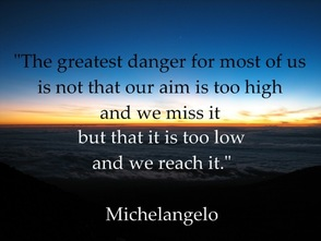 """The greatest danger for most of us is not that our aim is too high and we miss it, but that it is too low and we reach it."" - Michaelangelo"