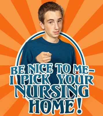 586e1e9b20ec8383eefc_be_nice_to_me_i_pick_your_nursing_home_final-1.jpg